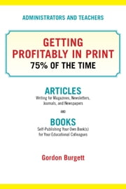 Administrators and Teachers: Getting Profitably in Print 75% of the Time ebook by Gordon Burgett