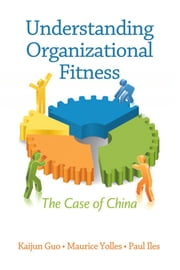 Understanding Organizational Fitness - The Case of China ebook by Maurice Yolles,Paul Iles,Kaijun Guo