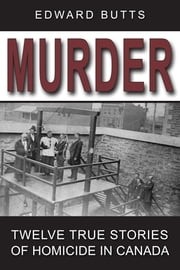Murder - Twelve True Stories of Homicide in Canada ebook by Edward Butts