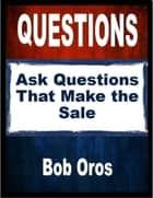 Questions: Ask Questions That Make the Sale ebook by Bob Oros