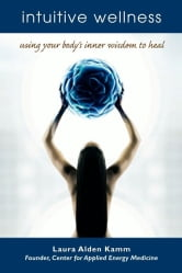 Intuitive Wellness - Using Your Body's Inner Wisdom to Heal ebook by Laura Alden Kamm