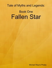 Tale of Myths and Legends: Book One; Fallen Star ebook by Michael Wayne Phelps