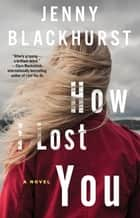 How I Lost You - A Novel ebook by Jenny Blackhurst