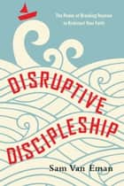 Disruptive Discipleship - The Power of Breaking Routine to Kickstart Your Faith ebook by