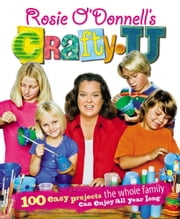 Rosie O'Donnell's Crafty U - 100 Easy Projects the Whole Family Can Enjoy All Year Long ebook by Rosie O'Donnell