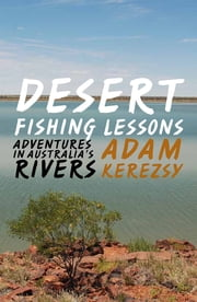 Desert Fishing Lessons - Adventures in Australia's rivers ebook by Adam Kerezsy