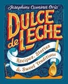 Dulce de Leche - Recipes, Stories, & Sweet Traditions ebook by Josephine Caminos Oria, Kate Forrester