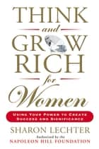 Think and Grow Rich for Women - Using Your Power to Create Success and Significance ebook by Sharon Lechter