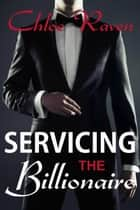 Servicing the Billionaire - BDSM Billionaire ebook by Chloe Raven