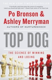 Top Dog - The Science of Winning and Losing ebook by Po Bronson,Ashley Merryman