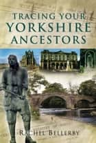 Tracing Your Yorkshire Ancestors ebook by Rachel  Bellerby