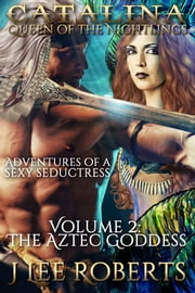 Catalina, Queen of the Nightlings ~ Volume 2: The Aztec Goddess ebook by J. Lee Roberts