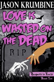 Love is Wasted on the Dead - Reapers in Heels, #10 ebook by Jason Krumbine