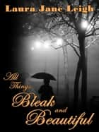 All Things Bleak and Beautiful ebook by Laura Jane Leigh