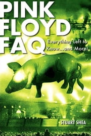 Pink Floyd FAQ: Everything Left to Know ... and More! ebook by Shea, Stuart