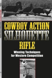 Cowboy Action Silhouette Rifle: Winning Techniques for Western Competition ebook by Stephens, Charles