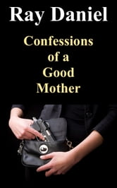 Confessions of a Good Mother ebook by Ray Daniel