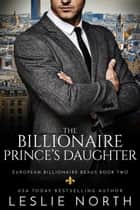 The Billionaire Prince's Daughter - European Billionaire Beaus, #2 ebook by Leslie North