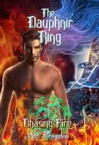 The Dauphnir Rings: Chasing Fire - The Dauphnir Rings, #4 ebook by S. R. Thompson
