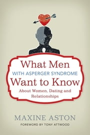 What Men with Asperger Syndrome Want to Know About Women, Dating and Relationships ebook by Maxine Aston,Tony Attwood
