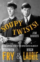 Soupy Twists! - The Full Official Story of the Sophisticated Silliness of Fry and Laurie ebook by Jem Roberts