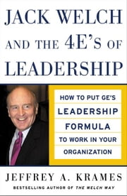 Jack Welch and The 4 E's of Leadership: How to Put GE's Leadership Formula to Work in Your Organizaion ebook by Krames, Jeffrey A.
