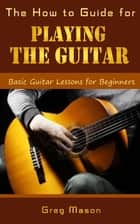 The How to Guide for Playing the Guitar: Basic Guitar Lessons for Beginners ebook by Greg Mason