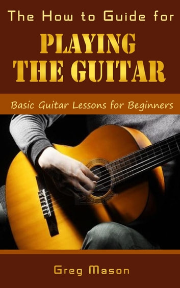 the how to guide for playing the guitar basic guitar lessons for beginners ebook by greg mason. Black Bedroom Furniture Sets. Home Design Ideas