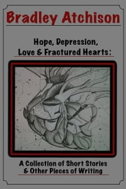 Hope, Depression, Love & Fractured Hearts: A Collection of Short Stories & Other Pieces of Writing ebook by Bradley Atchison