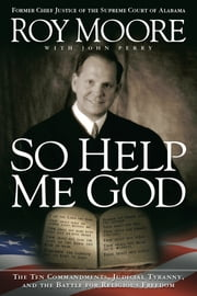 So Help Me God - The Ten Commandments, Judicial Tyranny, and the Battle for Religious Freedom ebook by Roy Moore