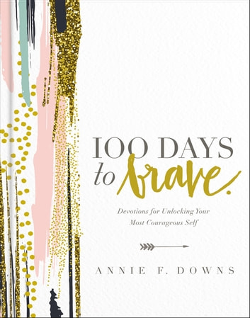 100 Days to Brave - Devotions for Unlocking Your Most Courageous Self ebook by Annie F. Downs