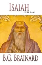 Isaiah: Here I Am ebook by B. G. Brainard