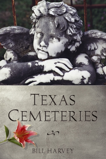 Texas Cemeteries - The Resting Places of Famous, Infamous, and Just Plain Interesting Texans ebook by Bill  Harvey