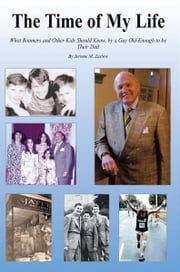 The Time of My Life - What Boomers and Other Kids Should Know, by a Guy Old Enough to be Their Dad ebook by Jerome M. Zaslow