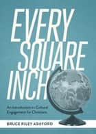 Every Square Inch - An Introduction to Cultural Engagement for Christians ebook by Bruce Riley Ashford