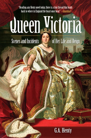 Queen Victoria - Scenes and Incidents of Her Life and Reign ebook by G. A. Henty