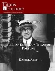 B. C. Forbes: Built And Empire On Titans Of Fortune ebook by Daniel Alef