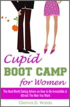 Cupid Boot Camp for Women: The Real World Dating Advice on How to Be Irresistible & Attract The Man You Want ebook by Glenna D. Waldo