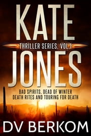 Kate Jones Thriller Series, Vol. 1 - (Bad Spirits, Dead of Winter, Death Rites, Touring for Death) ebook by DV Berkom