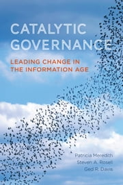Catalytic Governance - Leading Change in the Information Age ebook by Patricia Meredith,Steven A. Rosell,Ged R. Davis