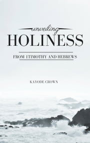Unveiling Holiness From 1Timothy and Hebrews ebook by Kayode Crown