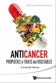 Anticancer Properties of Fruits and Vegetables - A Scientific Review ebook by Ajaikumar B Kunnumakkara
