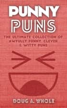 Punny Puns: The Ultimate Collection Of Awfully Funny, Clever & Witty Puns ebook by Doug A Whole