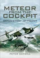 Meteor from the Cockpit - Britains First Jet Fighter ebook by Peter Caygill