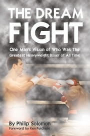 The Dream Fight - One Man's Vision of Who Was The Greatest Heavyweight Boxer of All Time ebook by Philip Solomon