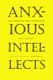 Anxious Intellects - Academic Professionals, Public Intellectuals, and Enlightenment Values ebook by John Michael