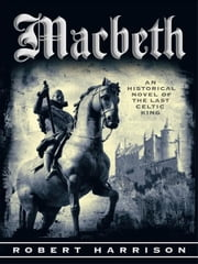 Macbeth - AN HISTORICAL NOVEL OF THE LAST CELTIC KING ebook by Robert Harrison