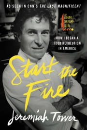 Start the Fire - How I Began A Food Revolution In America ebook by Jeremiah Tower