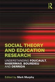 Social Theory and Education Research - Understanding Foucault, Habermas,Bourdieu and Derrida ebook by Mark Murphy