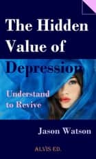 The Hidden Value of Depression: Understand to Revive ebook by Jason Watson